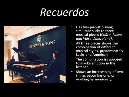 Recuerdos Has two pianist playing simultaneously to three musical pieces (Chôro, Paseo and Valse Venezolano). All three pieces shows the combination of.
