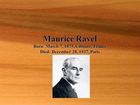 Maurice Ravel Born: March 7, 1875, Ciboure, France Died: December 28, 1937, Paris.