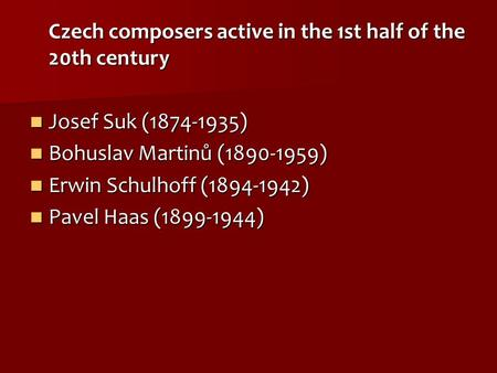 Czech composers active in the 1st half of the 20th century Josef Suk (1874-1935) Josef Suk (1874-1935) Bohuslav Martinů (1890-1959) Bohuslav Martinů (1890-1959)