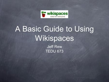 A Basic Guide to Using Wikispaces Jeff Rew TEDU 673.