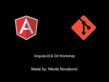 AngularJS & Git Workshop Made by: Nikola Novakovic.