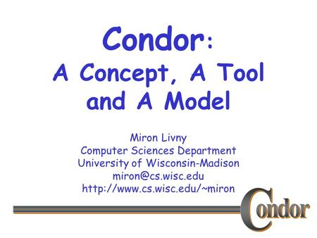 Miron Livny Computer Sciences Department University of Wisconsin-Madison  Condor : A Concept, A Tool and.