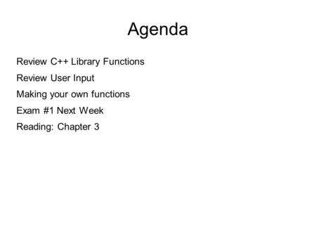 Agenda Review C++ Library Functions Review User Input Making your own functions Exam #1 Next Week Reading: Chapter 3.