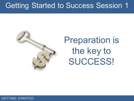 GETTING STARTED Preparation is the key to SUCCESS! Getting Started to Success Session 1.