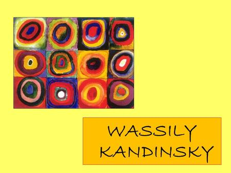 WASSILY KANDINSKY. Wassily Kandinsky was born in December 1866 in Moscow, Russia. As a child he loved music and learned to play the piano and the cello.