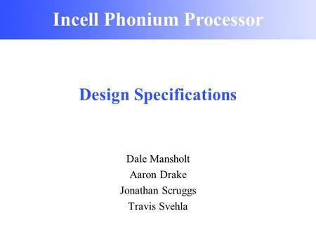 Incell Phonium Processor Design Specifications Dale Mansholt Aaron Drake Jonathan Scruggs Travis Svehla Incell Phonium Processor.