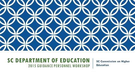 SC DEPARTMENT OF EDUCATION 2015 GUIDANCE PERSONNEL WORKSHOP SC Commission on Higher Education.