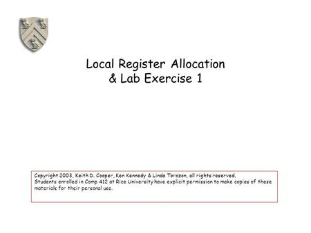 Local Register Allocation & Lab Exercise 1 Copyright 2003, Keith D. Cooper, Ken Kennedy & Linda Torczon, all rights reserved. Students enrolled in Comp.