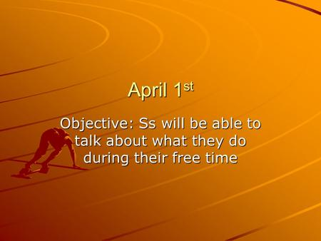 April 1 st Objective: Ss will be able to talk about what they do during their free time.