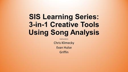 SIS Learning Series: 3-in-1 Creative Tools Using Song Analysis Instructors: Chris Klimecky Evan Hulse Griffin.
