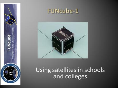 Using satellites in schools and colleges  FUNcube-1 is a 1U CubeSat that was designed, built and financed ENTIRELY by volunteers and supporters of.