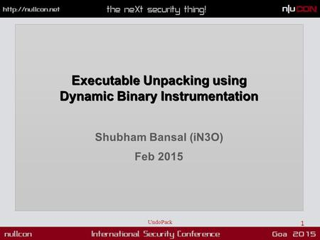 Executable Unpacking using Dynamic Binary Instrumentation Shubham Bansal (iN3O) Feb 2015 UndoPack 1.