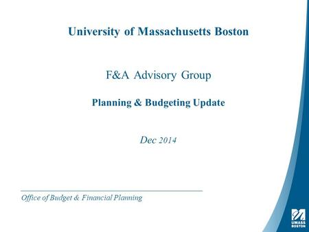 University of Massachusetts Boston F&A Advisory Group Planning & Budgeting Update Dec 2014 Office of Budget & Financial Planning.