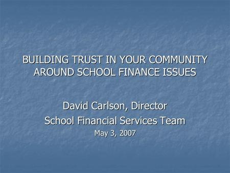 BUILDING TRUST IN YOUR COMMUNITY AROUND SCHOOL FINANCE ISSUES David Carlson, Director School Financial Services Team May 3, 2007.