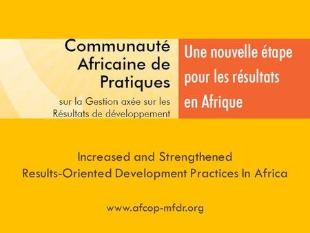 Increased and Strengthened Results-Oriented Development Practices In Africa www.afcop-mfdr.org.