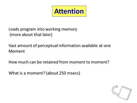 Attention Loads program into working memory (more about that later) Vast amount of perceptual information available at one Moment How much can be retained.