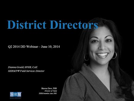 ©SHRM 2014 1 D Q2 2014 DD Webinar – June 10, 2014 District Directors Dianna Gould, SPHR, CAE SHRM PW Field Services Director Bhavna Dave, PHR Director.