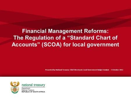 "Financial Management Reforms: The Regulation of a ""Standard Chart of Accounts"" (SCOA) for local government Presented by National Treasury: Chief Directorate."
