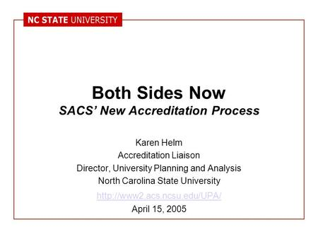 Both Sides Now SACS' New Accreditation Process Karen Helm Accreditation Liaison Director, University Planning and Analysis North Carolina State University.