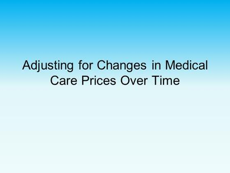 Adjusting for Changes in Medical Care Prices Over Time.