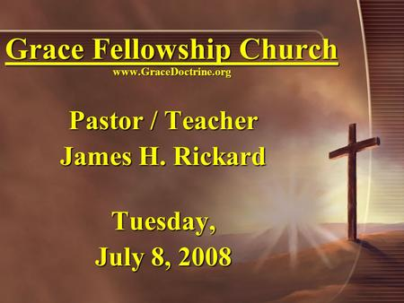 Grace Fellowship Church www.GraceDoctrine.org Pastor / Teacher James H. Rickard Tuesday, July 8, 2008.