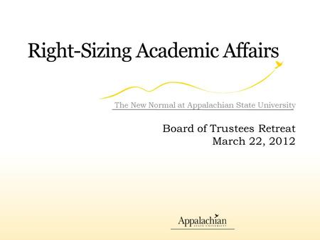 Right-Sizing Academic Affairs The New Normal at Appalachian State University Board of Trustees Retreat March 22, 2012.