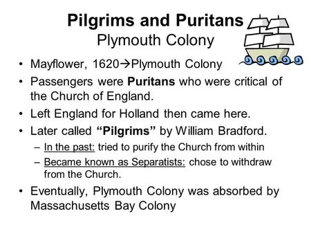 Pilgrims and Puritans Plymouth Colony Mayflower, 1620  Plymouth Colony Passengers were Puritans who were critical of the Church of England. Left England.