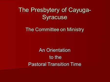 The Presbytery of Cayuga- Syracuse The Committee on Ministry An Orientation to the to the Pastoral Transition Time.