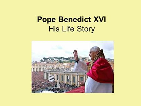 Pope Benedict XVI His Life Story. Joseph Alois Ratzinger was born in Bavaria on April 16, 1927. It was Holy Saturday and he was baptised that day. Pope.