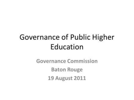 Governance of Public Higher Education Governance Commission Baton Rouge 19 August 2011.