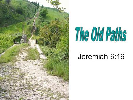 "Jeremiah 6:16. ""Thus saith the LORD, Stand ye in the ways, and see, and ask for the old paths, where is the good way, and walk therein, and ye shall find."