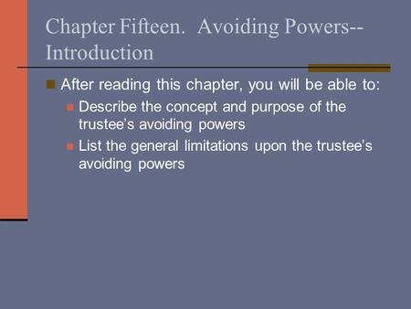 Chapter Fifteen. Avoiding Powers-- Introduction After reading this chapter, you will be able to: Describe the concept and purpose of the trustee's avoiding.