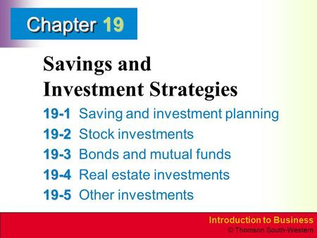 Introduction to Business © Thomson South-Western ChapterChapter Savings and Investment Strategies 19-1 19-1Saving and investment planning 19-2 19-2Stock.