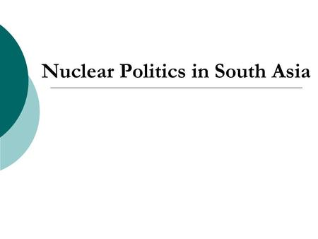 Nuclear Politics in South Asia. Presentation Overview  History of Nuclear Weapons Programs (1947-1998)  Post-1998 Developments  Similarities  Discussion.