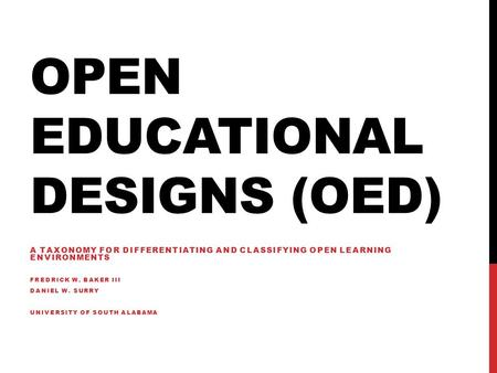 OPEN EDUCATIONAL DESIGNS (OED) A TAXONOMY FOR DIFFERENTIATING AND CLASSIFYING OPEN LEARNING ENVIRONMENTS FREDRICK W. BAKER III DANIEL W. SURRY UNIVERSITY.
