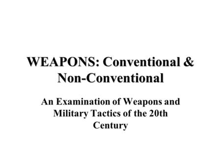 WEAPONS: Conventional & Non-Conventional An Examination of Weapons and Military Tactics of the 20th Century.