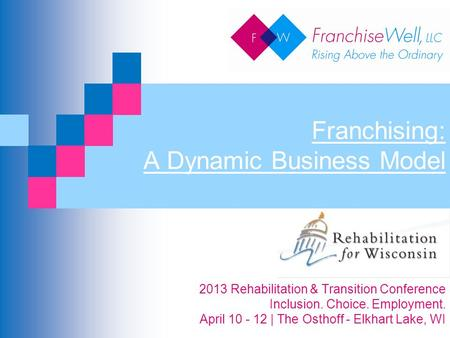 Franchising: A Dynamic Business Model 2013 Rehabilitation & Transition Conference Inclusion. Choice. Employment. April 10 - 12 | The Osthoff - Elkhart.