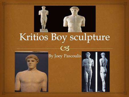By Joey Pascoulis.   The Kritios boy belongs to the Late Archaic period  Believed to be an athlete  he statue is made of marble and is considerably.