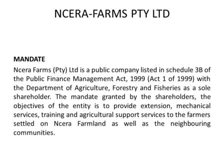 NCERA-FARMS PTY LTD MANDATE Ncera Farms (Pty) Ltd is a public company listed in schedule 3B of the Public Finance Management Act, 1999 (Act 1 of 1999)