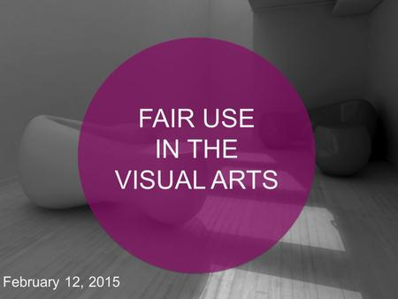 February 12, 2015 FAIR USE IN THE VISUAL ARTS. Why fair use is important in the visual arts Fair use: the basics Why a code of best practices? What's.