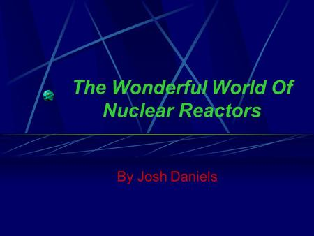 The Wonderful World Of Nuclear Reactors By Josh Daniels.