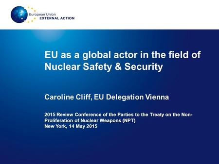 EU as a global actor in the field of Nuclear Safety & Security Caroline Cliff, EU Delegation Vienna 2015 Review Conference of the Parties to the Treaty.