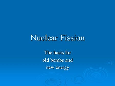Nuclear Fission The basis for old bombs and new energy.