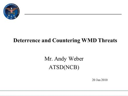 Deterrence and Countering WMD Threats Mr. Andy Weber ATSD(NCB) 20 Jan 2010.