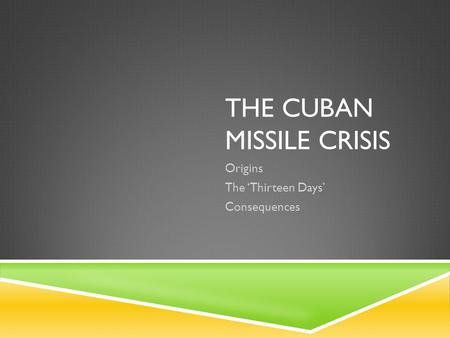 THE CUBAN MISSILE CRISIS Origins The 'Thirteen Days' Consequences.