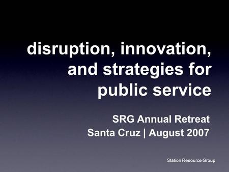 Station Resource Group disruption, innovation, and strategies for public service SRG Annual Retreat Santa Cruz | August 2007.