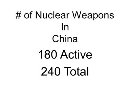 # of Nuclear Weapons In China 180 Active 240 Total.