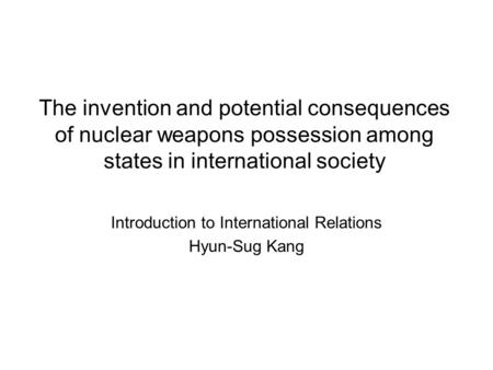 The invention and potential consequences of nuclear weapons possession among states in international society Introduction to International Relations Hyun-Sug.