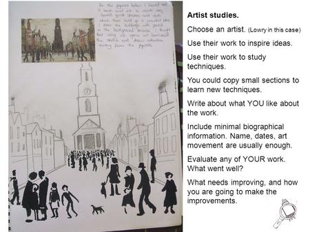 Artist studies. Choose an artist. (Lowry in this case) Use their work to inspire ideas. Use their work to study techniques. You could copy small sections.