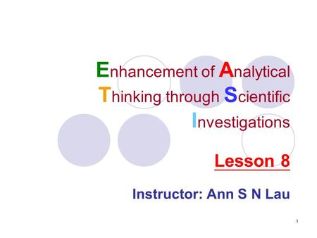 1 E nhancement of A nalytical T hinking through S cientific I nvestigations Instructor: Ann S N Lau Lesson 8.